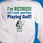 Retired... Part-Time Golfer Personalized Golf Sweatshirts